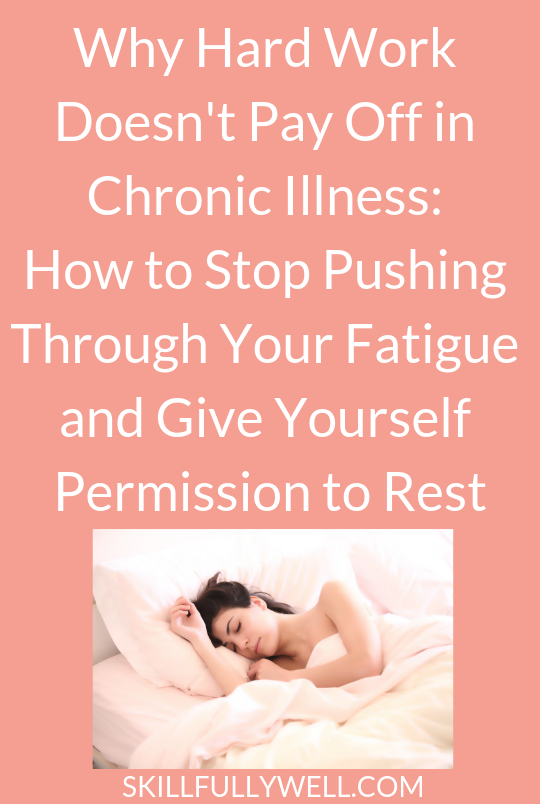 Why Hard Work Doesn't Pay Off in Chronic Illness How to Stop Pushing Through Your Fatigue and Give Yourself Permission to Rest