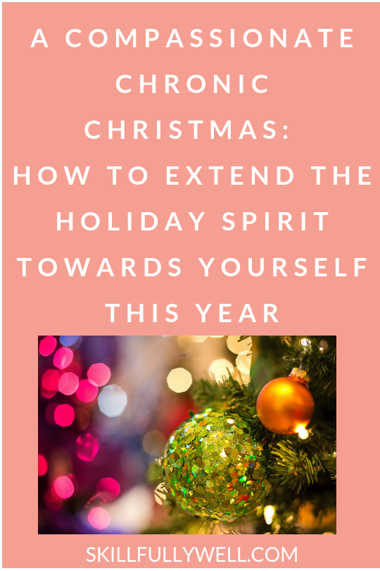 A Compassionate Chronic Christmas: How to Extend the Holiday Spirit Towards Yourself This Year