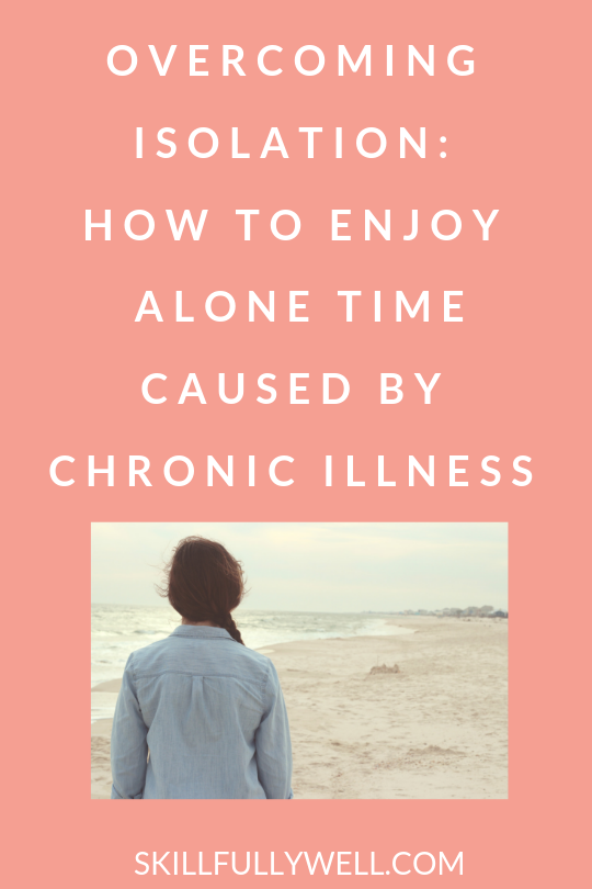 Overcoming Isolation: How To Enjoy Alone Time Caused by Chronic Illness