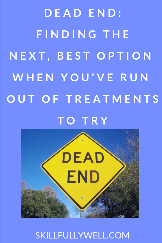 Dead End Finding the Next, Best Option When You've Run Out of Treatments or Your Symptoms Are Getting Worse