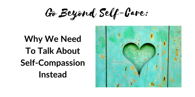 Go Beyond Self-Care Why We Need To Talk About Self-Compassion Instead